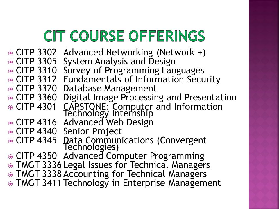  CITP 3302Advanced Networking (Network +)  CITP 3305System Analysis and Design  CITP 3310Survey of Programming Languages  CITP 3312Fundamentals of Information Security  CITP 3320Database Management  CITP 3360Digital Image Processing and Presentation  CITP 4301CAPSTONE: Computer and Information Technology Internship  CITP 4316Advanced Web Design  CITP 4340Senior Project  CITP 4345Data Communications (Convergent Technologies)  CITP 4350Advanced Computer Programming  TMGT 3336Legal Issues for Technical Managers  TMGT 3338Accounting for Technical Managers  TMGT 3411Technology in Enterprise Management
