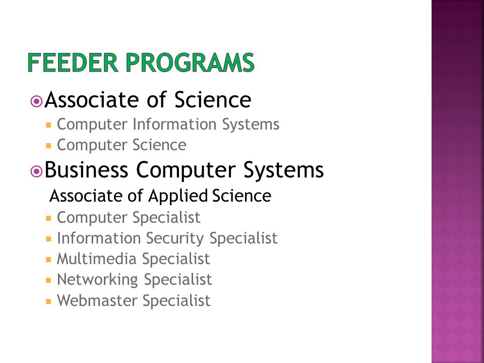  Associate of Science  Computer Information Systems  Computer Science  Business Computer Systems Associate of Applied Science  Computer Specialist  Information Security Specialist  Multimedia Specialist  Networking Specialist  Webmaster Specialist