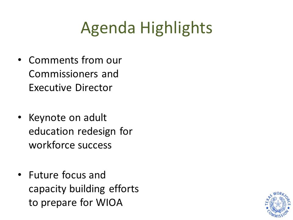 Agenda Highlights Comments from our Commissioners and Executive Director Keynote on adult education redesign for workforce success Future focus and ca