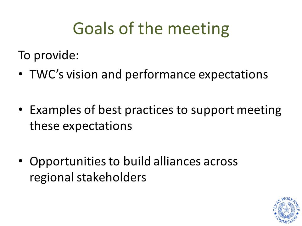 Goals of the meeting To provide: TWC's vision and performance expectations Examples of best practices to support meeting these expectations Opportunit