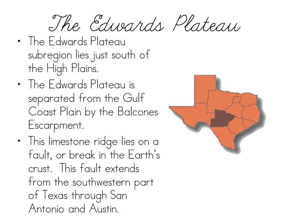 The Edwards Plateau The Edwards Plateau subregion lies just south of the High Plains. The Edwards Plateau is separated from the Gulf Coast Plain by th