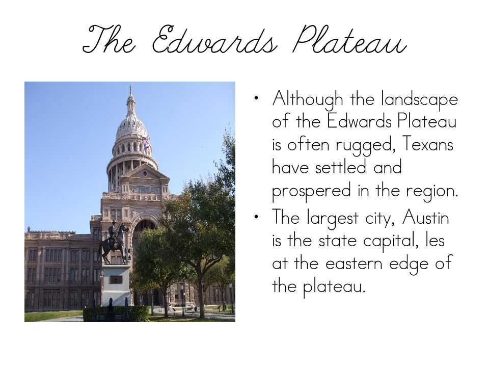 The Edwards Plateau Although the landscape of the Edwards Plateau is often rugged, Texans have settled and prospered in the region. The largest city,