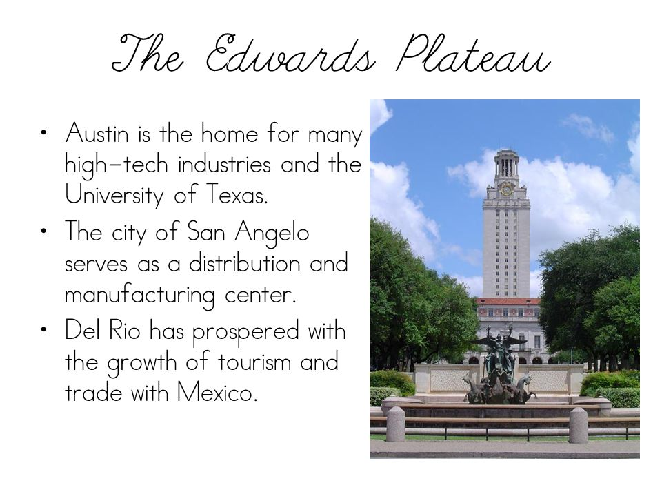 The Edwards Plateau Austin is the home for many high-tech industries and the University of Texas. The city of San Angelo serves as a distribution and