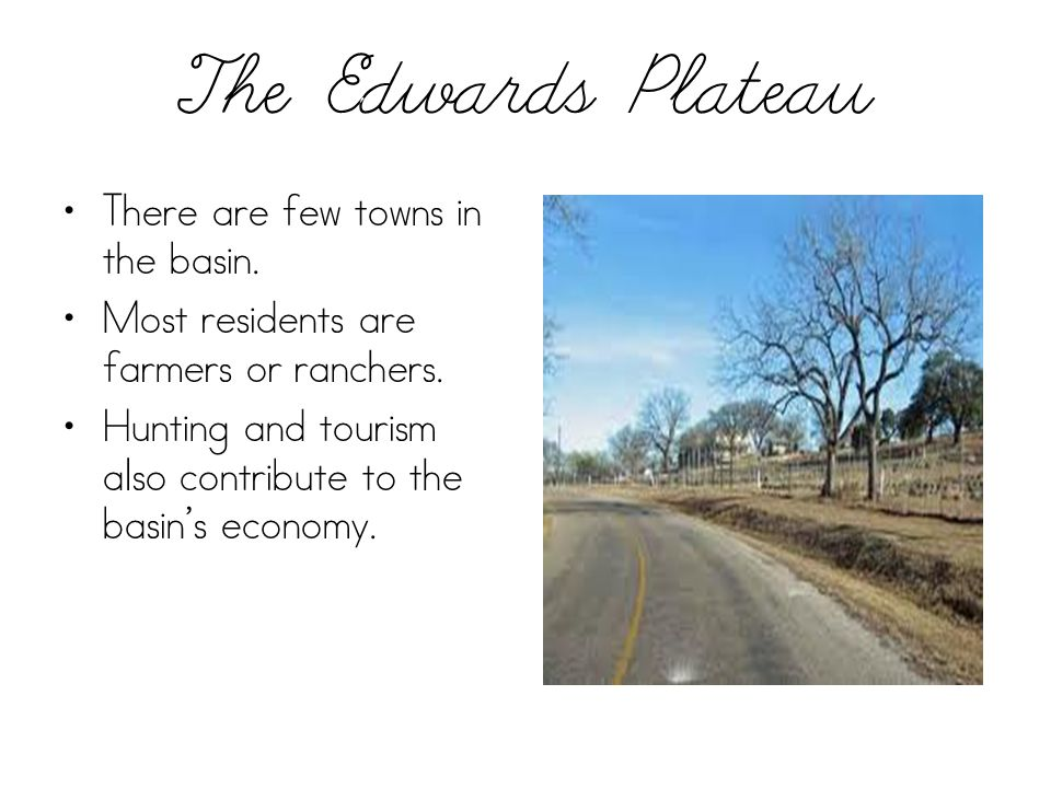 The Edwards Plateau There are few towns in the basin. Most residents are farmers or ranchers. Hunting and tourism also contribute to the basin's econo