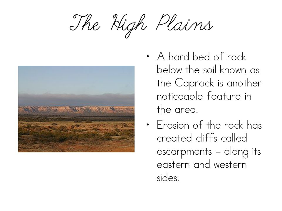 The High Plains A hard bed of rock below the soil known as the Caprock is another noticeable feature in the area. Erosion of the rock has created clif