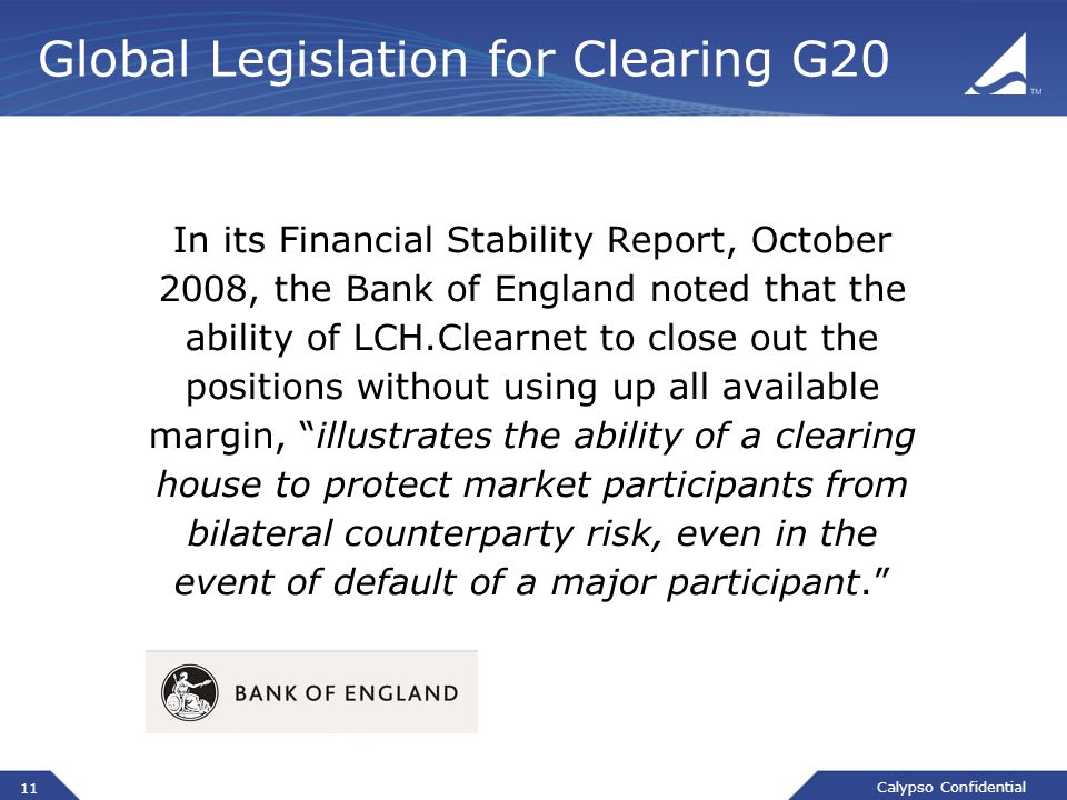 Calypso Confidential Global Legislation for Clearing G20 In its Financial Stability Report, October 2008, the Bank of England noted that the ability o
