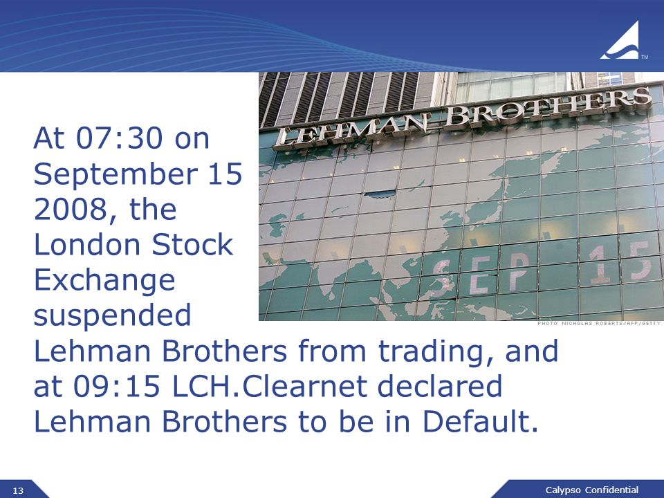 Calypso Confidential At 07:30 on September 15 2008, the London Stock Exchange suspended Lehman Brothers from trading, and at 09:15 LCH.Clearnet declared Lehman Brothers to be in Default.