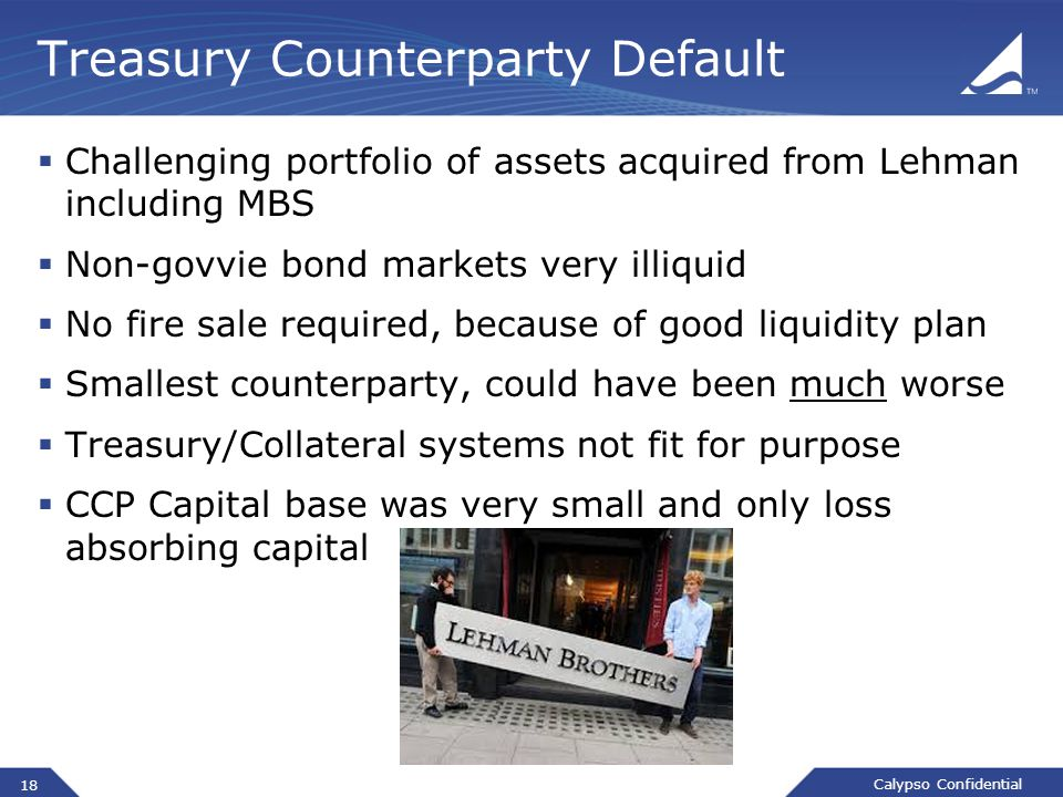 Calypso Confidential Treasury Counterparty Default  Challenging portfolio of assets acquired from Lehman including MBS  Non-govvie bond markets very illiquid  No fire sale required, because of good liquidity plan  Smallest counterparty, could have been much worse  Treasury/Collateral systems not fit for purpose  CCP Capital base was very small and only loss absorbing capital 18