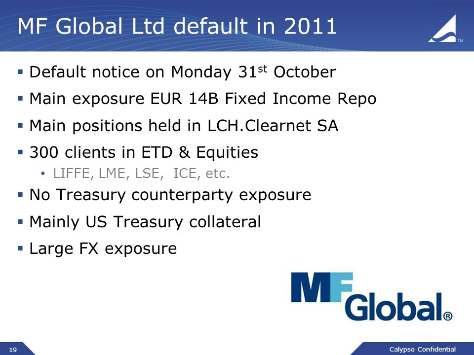 Calypso Confidential MF Global Ltd default in 2011  Default notice on Monday 31 st October  Main exposure EUR 14B Fixed Income Repo  Main positions held in LCH.Clearnet SA  300 clients in ETD & Equities LIFFE, LME, LSE, ICE, etc.