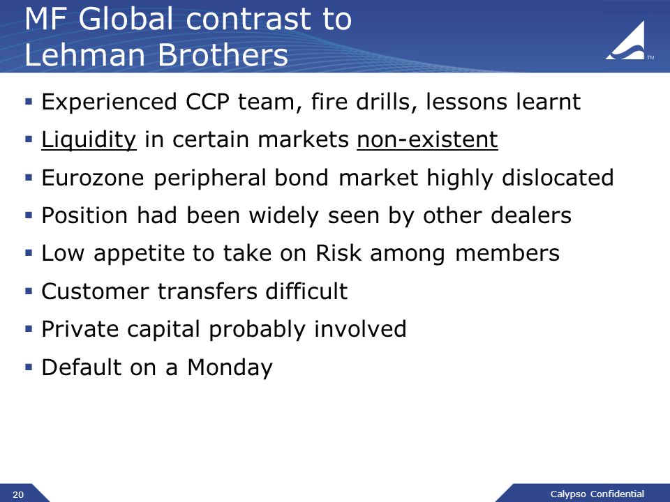 Calypso Confidential MF Global contrast to Lehman Brothers  Experienced CCP team, fire drills, lessons learnt  Liquidity in certain markets non-existent  Eurozone peripheral bond market highly dislocated  Position had been widely seen by other dealers  Low appetite to take on Risk among members  Customer transfers difficult  Private capital probably involved  Default on a Monday 20