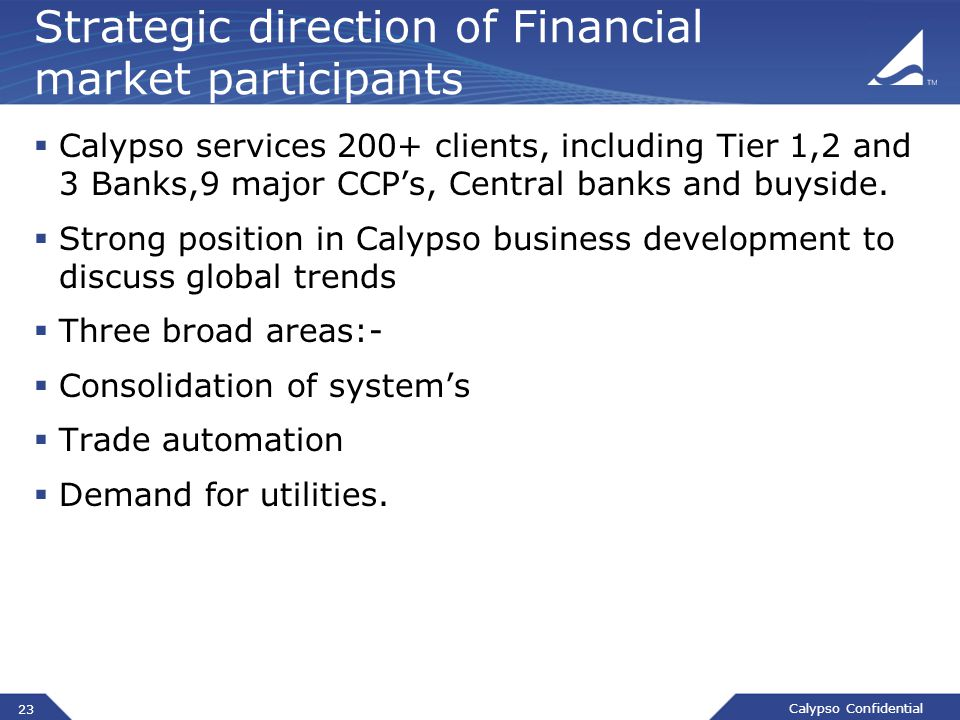 Calypso Confidential Strategic direction of Financial market participants  Calypso services 200+ clients, including Tier 1,2 and 3 Banks,9 major CCP's, Central banks and buyside.