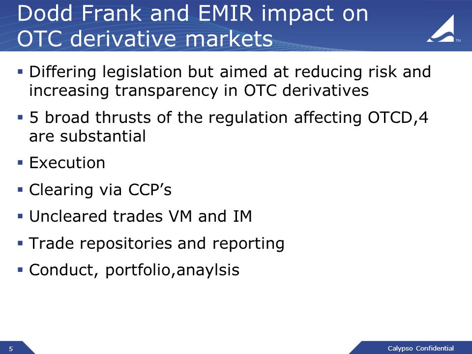 Calypso Confidential Dodd Frank and EMIR impact on OTC derivative markets  Differing legislation but aimed at reducing risk and increasing transparency in OTC derivatives  5 broad thrusts of the regulation affecting OTCD,4 are substantial  Execution  Clearing via CCP's  Uncleared trades VM and IM  Trade repositories and reporting  Conduct, portfolio,anaylsis 5