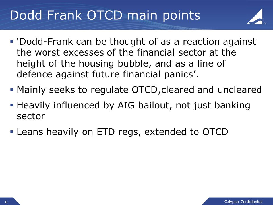 Calypso Confidential Dodd Frank OTCD main points  'Dodd-Frank can be thought of as a reaction against the worst excesses of the financial sector at the height of the housing bubble, and as a line of defence against future financial panics'.