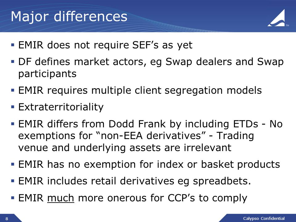 Calypso Confidential Major differences  EMIR does not require SEF's as yet  DF defines market actors, eg Swap dealers and Swap participants  EMIR requires multiple client segregation models  Extraterritoriality  EMIR differs from Dodd Frank by including ETDs - No exemptions for non-EEA derivatives - Trading venue and underlying assets are irrelevant  EMIR has no exemption for index or basket products  EMIR includes retail derivatives eg spreadbets.