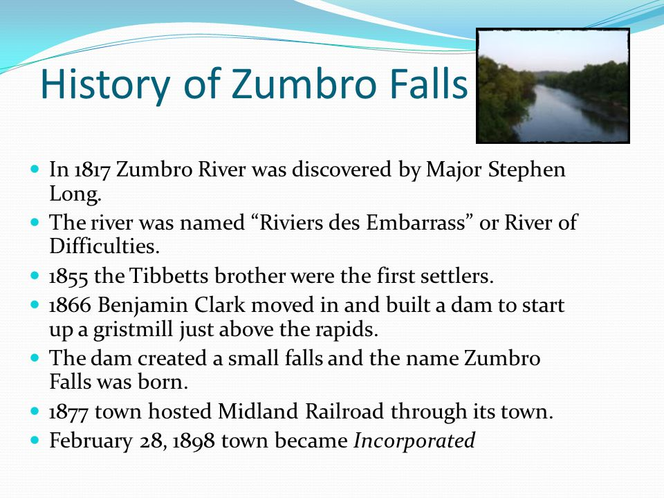 "History of Zumbro Falls In 1817 Zumbro River was discovered by Major Stephen Long. The river was named ""Riviers des Embarrass"" or River of Difficultie"