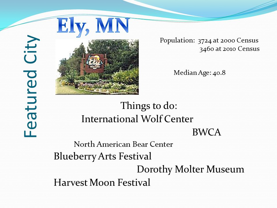 Featured City Things to do: International Wolf Center BWCA North American Bear Center Blueberry Arts Festival Dorothy Molter Museum Harvest Moon Festi