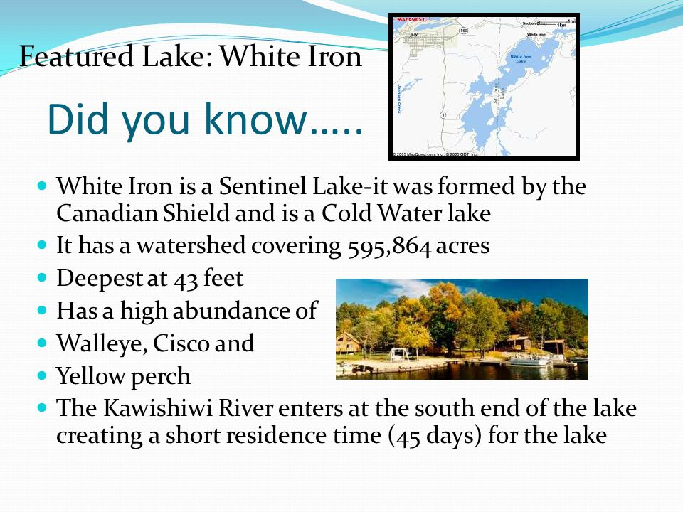White Iron is a Sentinel Lake-it was formed by the Canadian Shield and is a Cold Water lake It has a watershed covering 595,864 acres Deepest at 43 fe