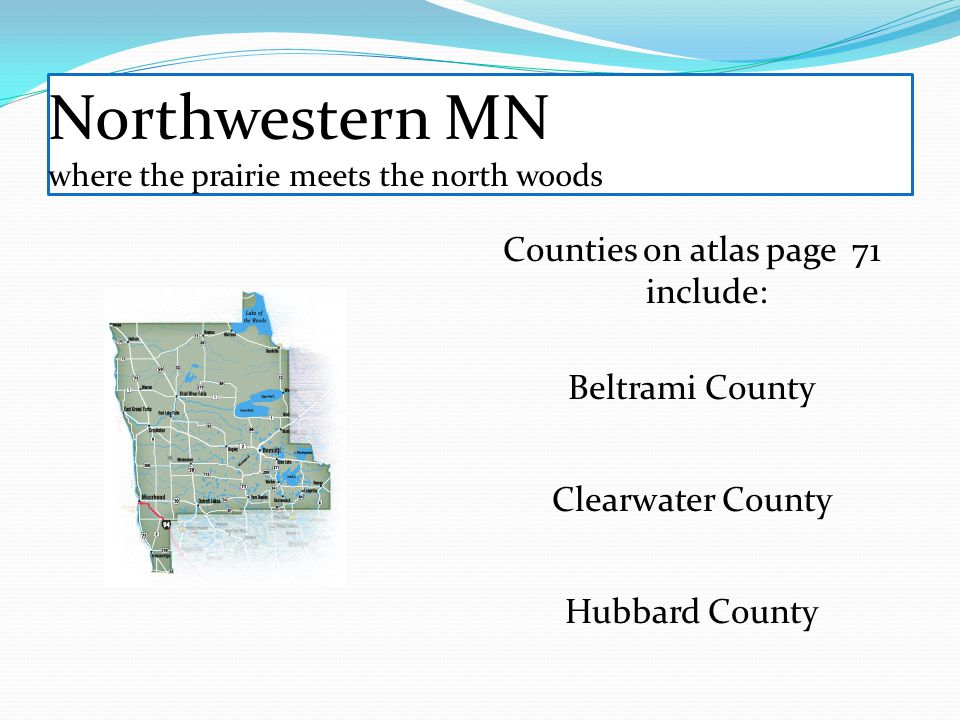 Counties on atlas page 71 include: Beltrami County Clearwater County Hubbard County Northwestern MN where the prairie meets the north woods