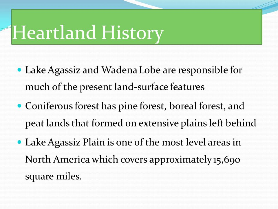 Heartland History Lake Agassiz and Wadena Lobe are responsible for much of the present land-surface features Coniferous forest has pine forest, boreal