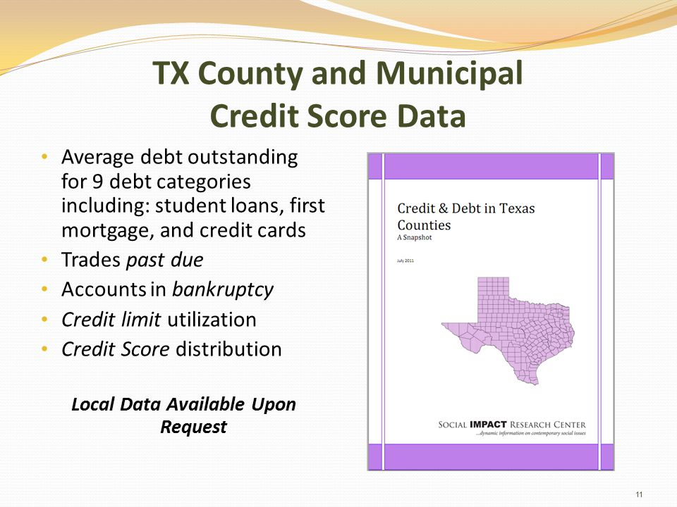 TX County and Municipal Credit Score Data Average debt outstanding for 9 debt categories including: student loans, first mortgage, and credit cards Trades past due Accounts in bankruptcy Credit limit utilization Credit Score distribution Local Data Available Upon Request 11
