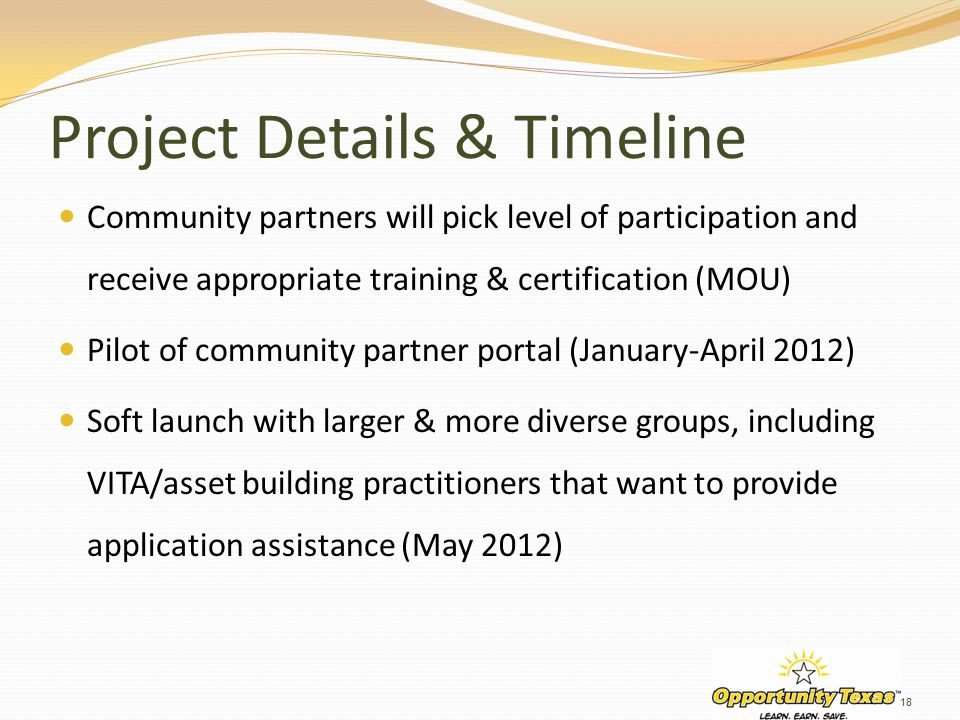 Project Details & Timeline Community partners will pick level of participation and receive appropriate training & certification (MOU) Pilot of community partner portal (January-April 2012) Soft launch with larger & more diverse groups, including VITA/asset building practitioners that want to provide application assistance (May 2012) 18