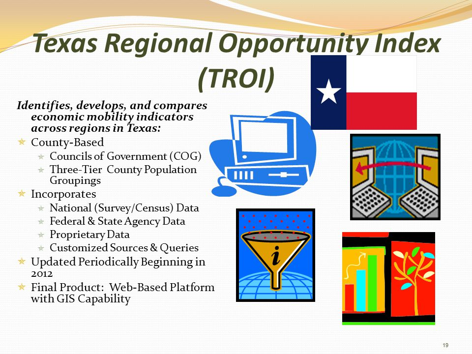 Texas Regional Opportunity Index (TROI) Identifies, develops, and compares economic mobility indicators across regions in Texas:  County-Based  Councils of Government (COG)  Three-Tier County Population Groupings  Incorporates  National (Survey/Census) Data  Federal & State Agency Data  Proprietary Data  Customized Sources & Queries  Updated Periodically Beginning in 2012  Final Product: Web-Based Platform with GIS Capability 19
