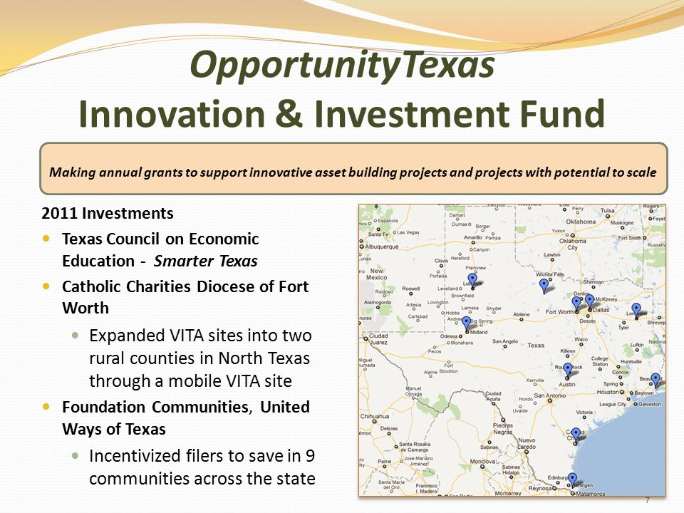 OpportunityTexas Innovation & Investment Fund 2011 Investments Texas Council on Economic Education - Smarter Texas Catholic Charities Diocese of Fort Worth Expanded VITA sites into two rural counties in North Texas through a mobile VITA site Foundation Communities, United Ways of Texas Incentivized filers to save in 9 communities across the state Making annual grants to support innovative asset building projects and projects with potential to scale 7