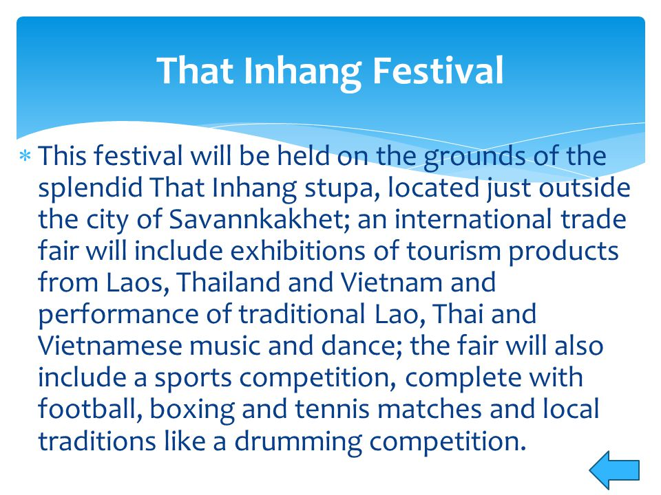  This festival will be held on the grounds of the splendid That Inhang stupa, located just outside the city of Savannkakhet; an international trade fair will include exhibitions of tourism products from Laos, Thailand and Vietnam and performance of traditional Lao, Thai and Vietnamese music and dance; the fair will also include a sports competition, complete with football, boxing and tennis matches and local traditions like a drumming competition.