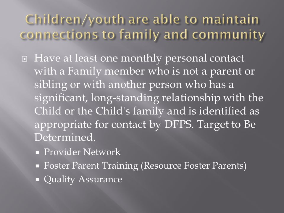  Have at least one monthly personal contact with a Family member who is not a parent or sibling or with another person who has a significant, long-standing relationship with the Child or the Child s family and is identified as appropriate for contact by DFPS.