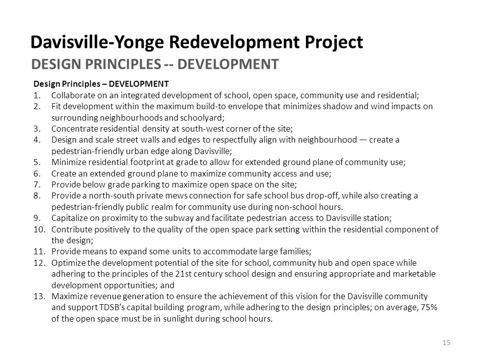 Davisville-Yonge Redevelopment Project DESIGN PRINCIPLES -- DEVELOPMENT Design Principles – DEVELOPMENT 1.Collaborate on an integrated development of school, open space, community use and residential; 2.Fit development within the maximum build‐to envelope that minimizes shadow and wind impacts on surrounding neighbourhoods and schoolyard; 3.Concentrate residential density at south‐west corner of the site; 4.Design and scale street walls and edges to respectfully align with neighbourhood — create a pedestrian‐friendly urban edge along Davisville; 5.Minimize residential footprint at grade to allow for extended ground plane of community use; 6.Create an extended ground plane to maximize community access and use; 7.Provide below grade parking to maximize open space on the site; 8.Provide a north‐south private mews connection for safe school bus drop‐off, while also creating a pedestrian‐friendly public realm for community use during non‐school hours.