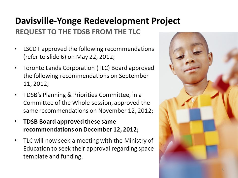 LSCDT approved the following recommendations (refer to slide 6) on May 22, 2012; Toronto Lands Corporation (TLC) Board approved the following recommendations on September 11, 2012; TDSB's Planning & Priorities Committee, in a Committee of the Whole session, approved the same recommendations on November 12, 2012; TDSB Board approved these same recommendations on December 12, 2012; TLC will now seek a meeting with the Ministry of Education to seek their approval regarding space template and funding.