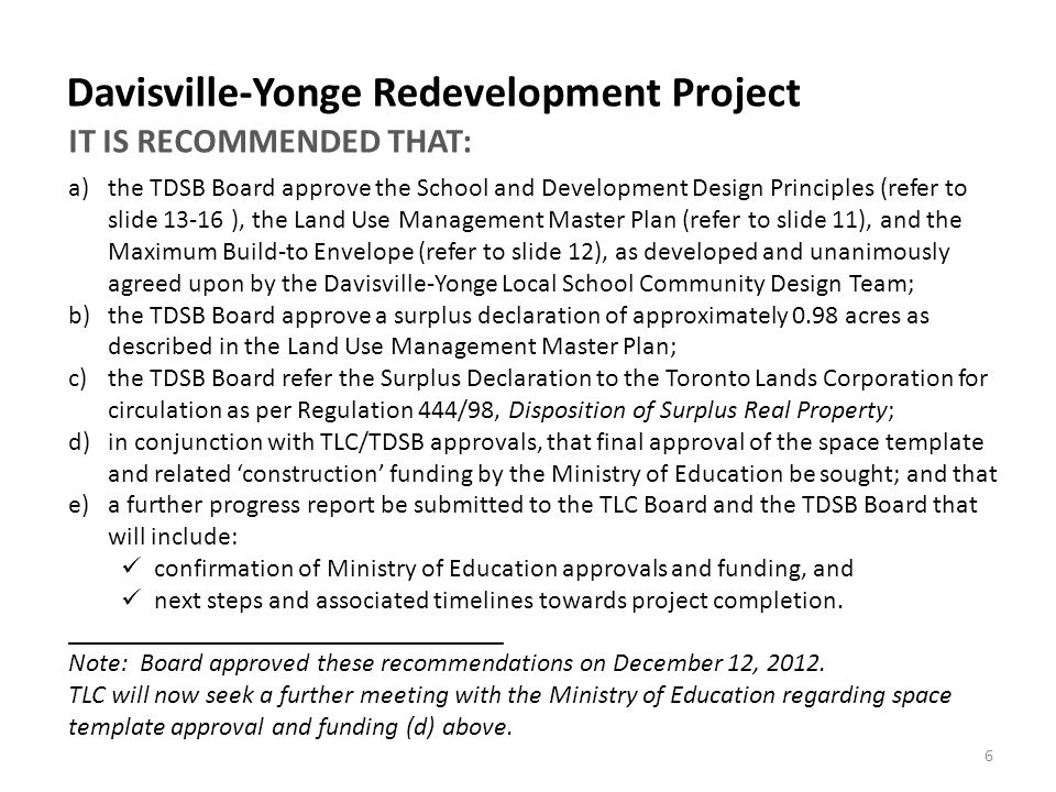 a)the TDSB Board approve the School and Development Design Principles (refer to slide 13-16 ), the Land Use Management Master Plan (refer to slide 11), and the Maximum Build-to Envelope (refer to slide 12), as developed and unanimously agreed upon by the Davisville-Yonge Local School Community Design Team; b)the TDSB Board approve a surplus declaration of approximately 0.98 acres as described in the Land Use Management Master Plan; c)the TDSB Board refer the Surplus Declaration to the Toronto Lands Corporation for circulation as per Regulation 444/98, Disposition of Surplus Real Property; d)in conjunction with TLC/TDSB approvals, that final approval of the space template and related 'construction' funding by the Ministry of Education be sought; and that e)a further progress report be submitted to the TLC Board and the TDSB Board that will include: confirmation of Ministry of Education approvals and funding, and next steps and associated timelines towards project completion.