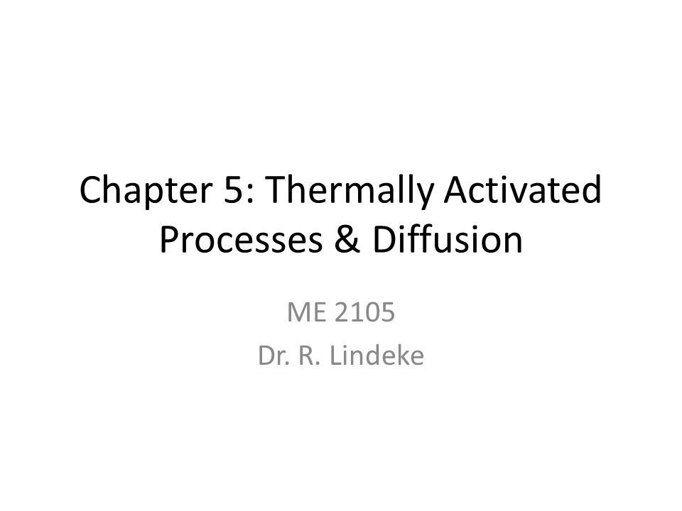 Chapter 5: Thermally Activated Processes & Diffusion ME 2105 Dr. R. Lindeke