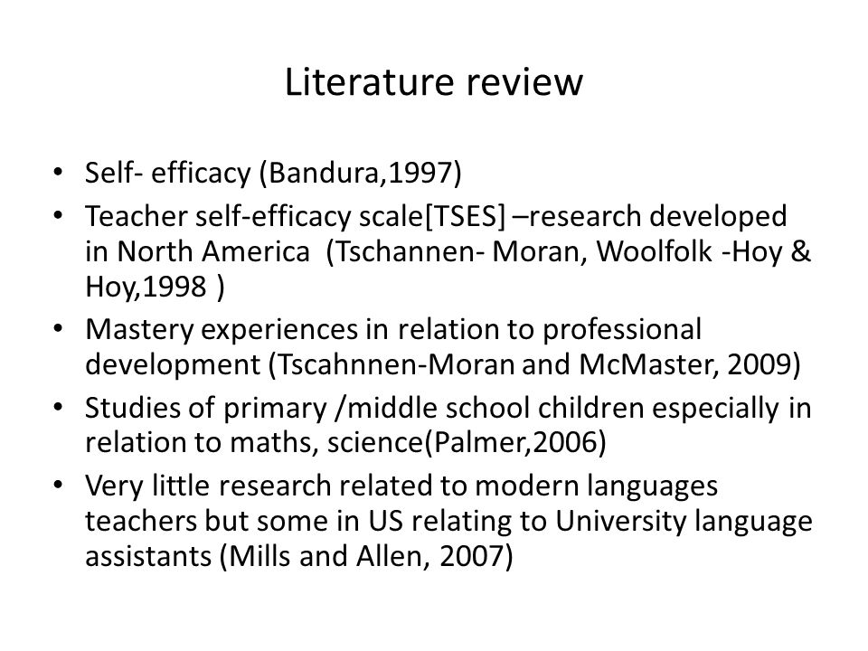 Literature review Self- efficacy (Bandura,1997) Teacher self-efficacy scale[TSES] –research developed in North America (Tschannen- Moran, Woolfolk -Ho