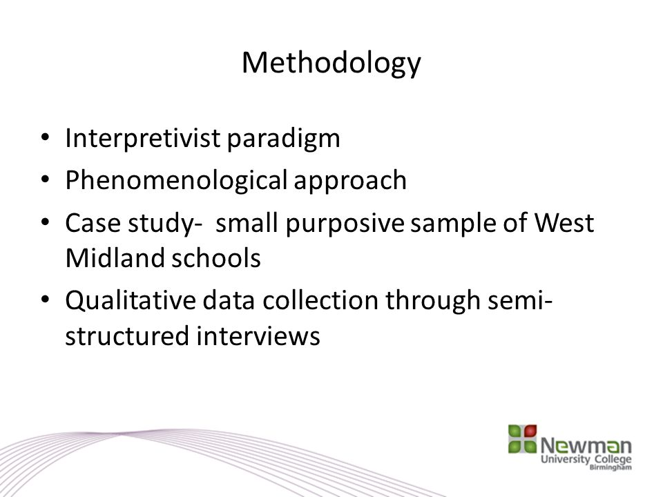Methodology Interpretivist paradigm Phenomenological approach Case study- small purposive sample of West Midland schools Qualitative data collection t