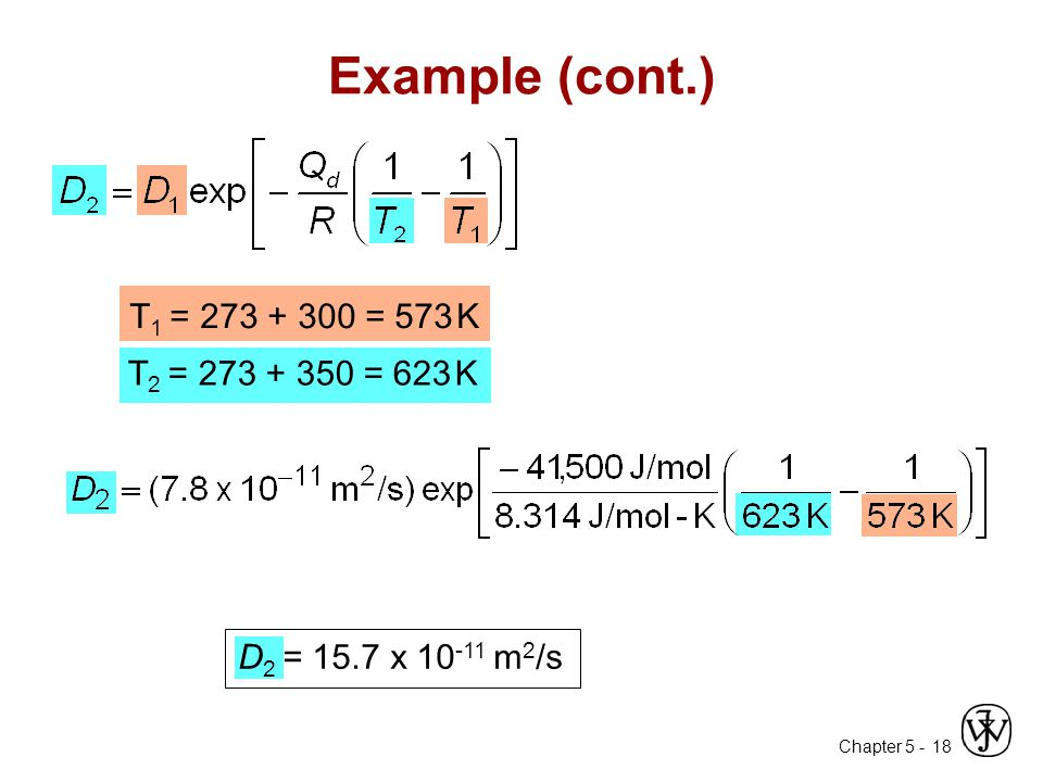 Chapter 5 - 18 Example (cont.) T 1 = 273 + 300 = 573 K T 2 = 273 + 350 = 623 K D 2 = 15.7 x 10 -11 m 2 /s