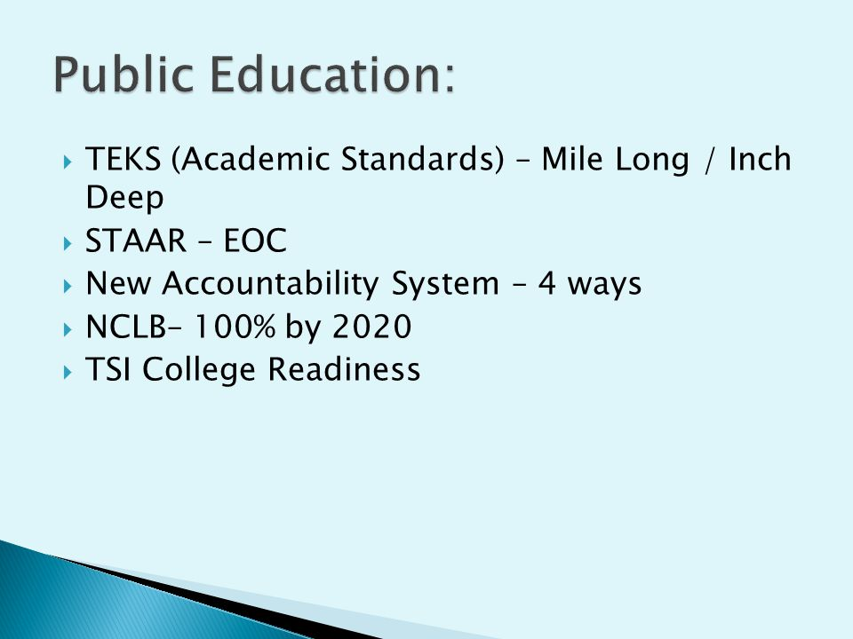  TEKS (Academic Standards) – Mile Long / Inch Deep  STAAR – EOC  New Accountability System – 4 ways  NCLB– 100% by 2020  TSI College Readiness
