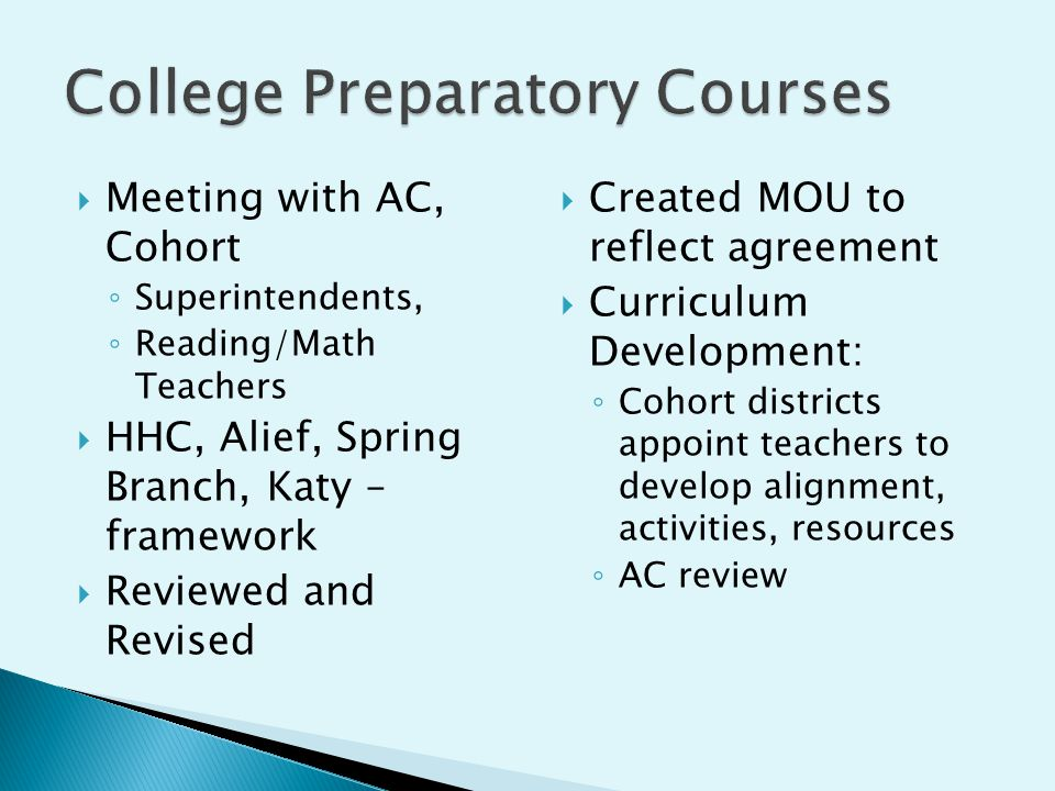  Meeting with AC, Cohort ◦ Superintendents, ◦ Reading/Math Teachers  HHC, Alief, Spring Branch, Katy – framework  Reviewed and Revised  Created MOU to reflect agreement  Curriculum Development: ◦ Cohort districts appoint teachers to develop alignment, activities, resources ◦ AC review