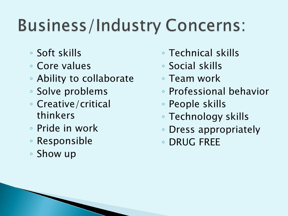 ◦ Soft skills ◦ Core values ◦ Ability to collaborate ◦ Solve problems ◦ Creative/critical thinkers ◦ Pride in work ◦ Responsible ◦ Show up ◦ Technical
