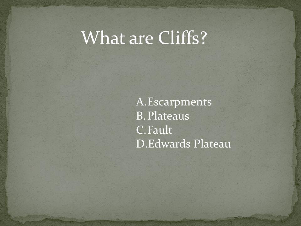 What are Cliffs? A.Escarpments B.Plateaus C.Fault D.Edwards Plateau