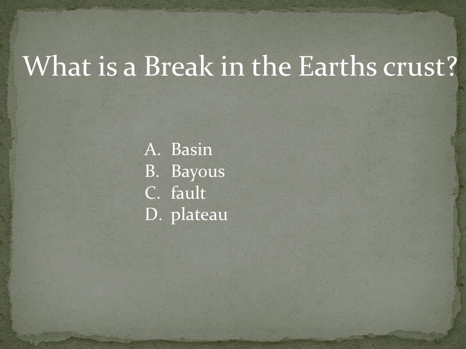 What is a Break in the Earths crust? A.Basin B.Bayous C.fault D.plateau