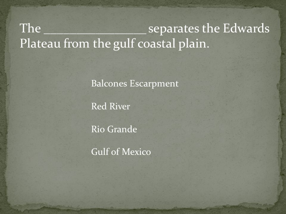 The ________________ separates the Edwards Plateau from the gulf coastal plain.