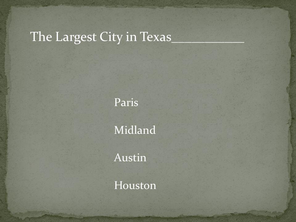 The Largest City in Texas___________ Paris Midland Austin Houston