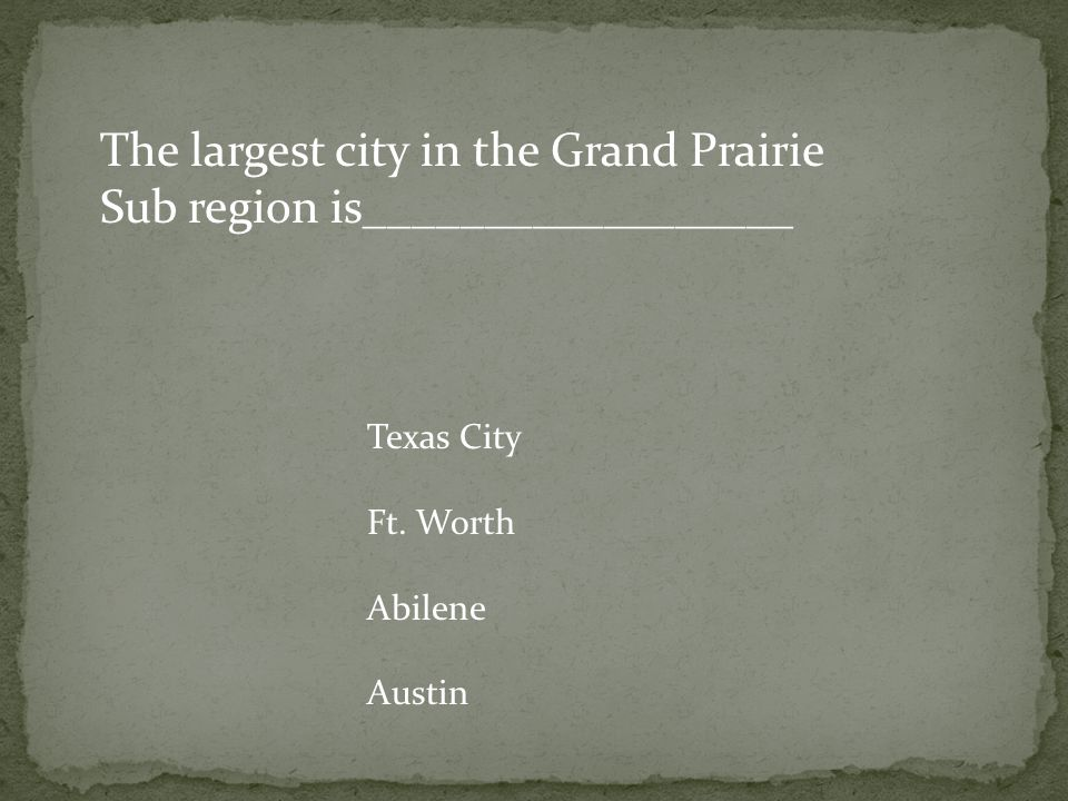 The largest city in the Grand Prairie Sub region is__________________ Texas City Ft.