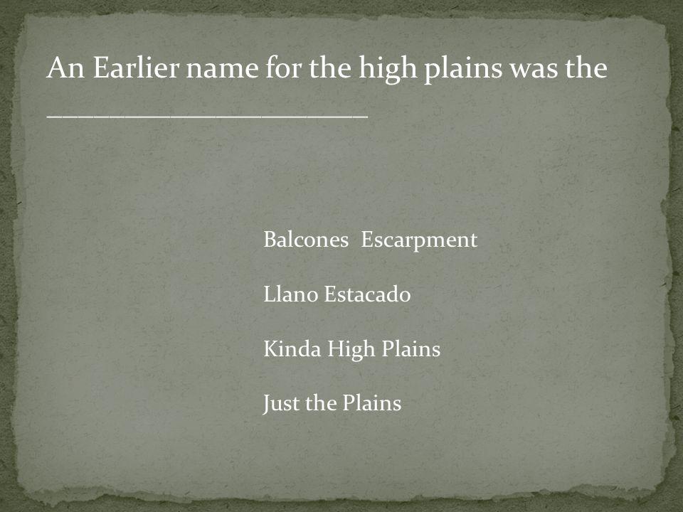 An Earlier name for the high plains was the _____________________ Balcones Escarpment Llano Estacado Kinda High Plains Just the Plains