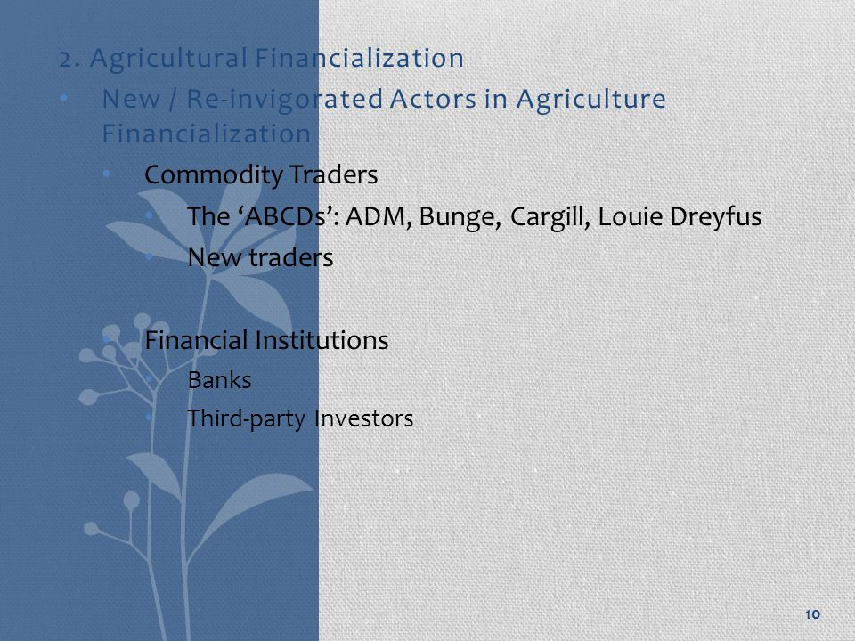 2. Agricultural Financialization New / Re-invigorated Actors in Agriculture Financialization Commodity Traders The 'ABCDs': ADM, Bunge, Cargill, Louie