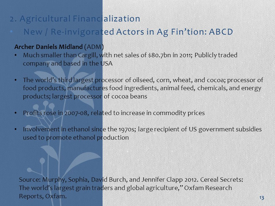 2. Agricultural Financialization New / Re-invigorated Actors in Ag Fin'tion: ABCD 13 Archer Daniels Midland (ADM) Much smaller than Cargill, with net