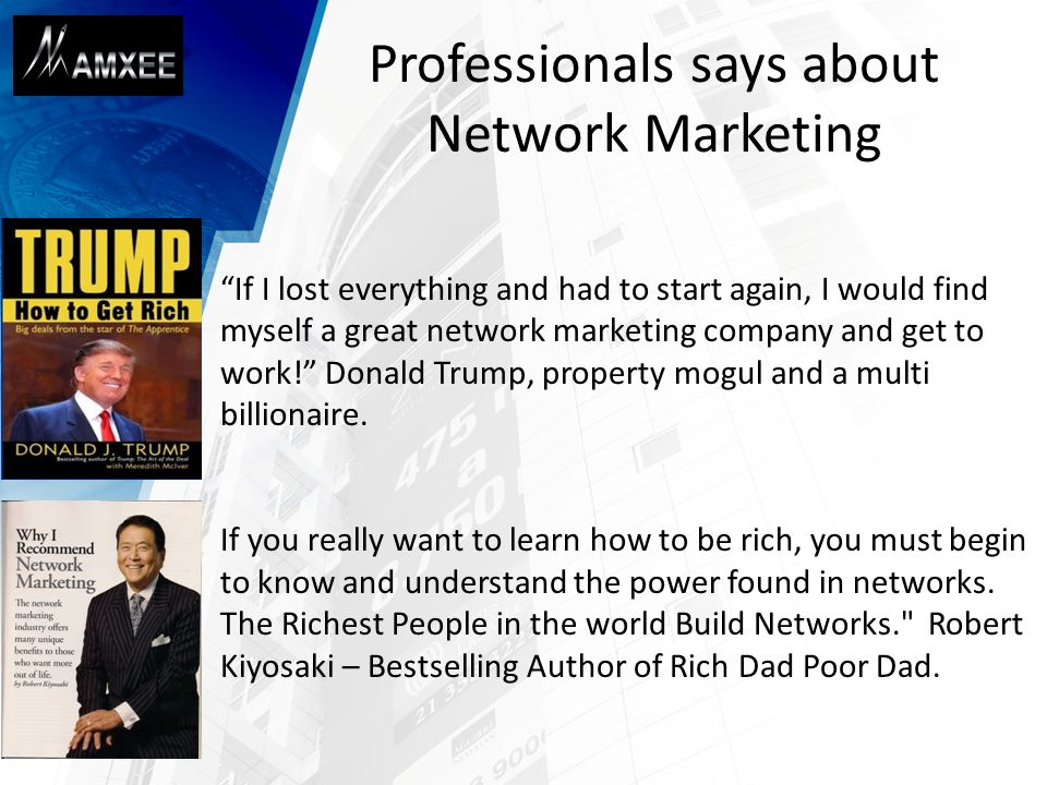 Professionals says about Network Marketing If I lost everything and had to start again, I would find myself a great network marketing company and get to work! Donald Trump, property mogul and a multi billionaire.