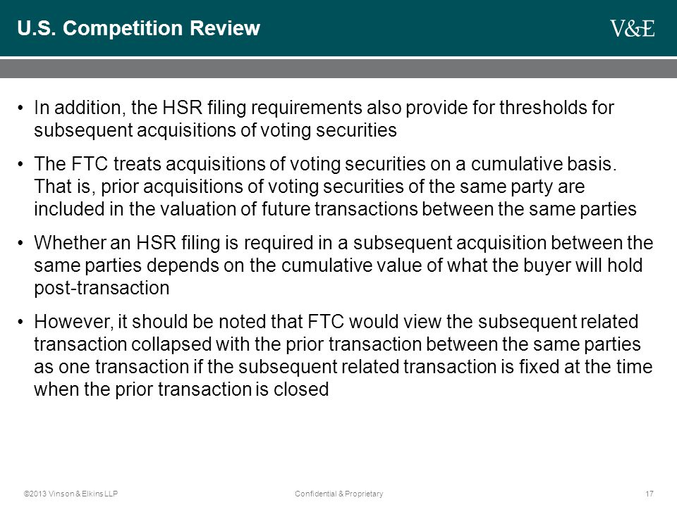 ©2013 Vinson & Elkins LLPConfidential & Proprietary17 U.S. Competition Review In addition, the HSR filing requirements also provide for thresholds for