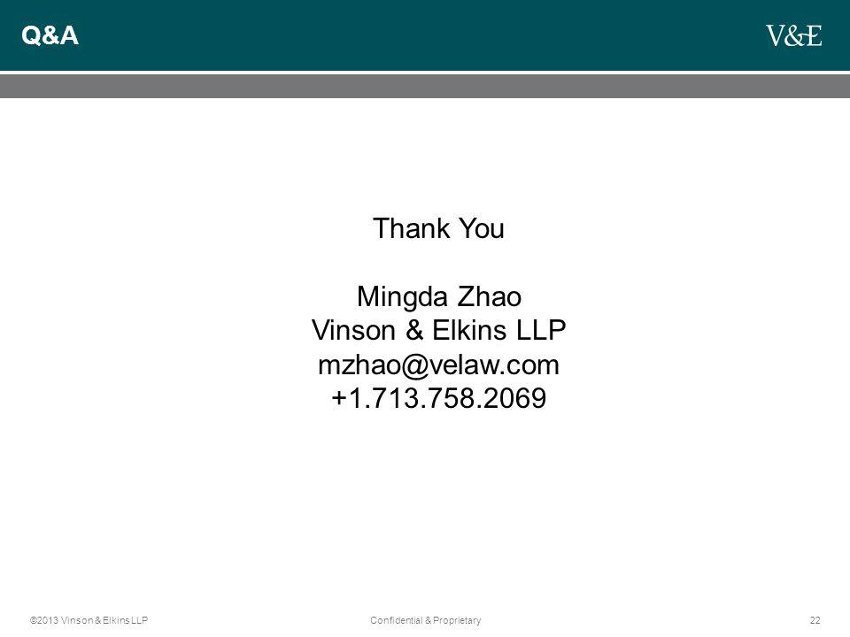 ©2013 Vinson & Elkins LLPConfidential & Proprietary22 Q&A Thank You Mingda Zhao Vinson & Elkins LLP mzhao@velaw.com +1.713.758.2069
